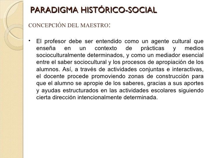 PARADIGMA HISTÓRICO-SOCIAL CONCEPCIÓN DEL MAESTRO : <ul><li>El profesor debe ser entendido como un agente cultural que ens...
