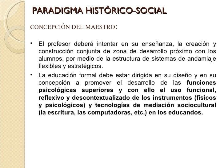 PARADIGMA HISTÓRICO-SOCIAL CONCEPCIÓN DEL MAESTRO : <ul><li>El profesor deberá intentar en su enseñanza, la creación y con...