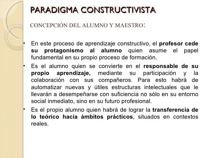 PARADIGMA CONSTRUCTIVISTA CONCEPCIÓN DEL ALUMNO Y MAESTRO : <ul><li>En este proceso de aprendizaje constructivo, el  profe...