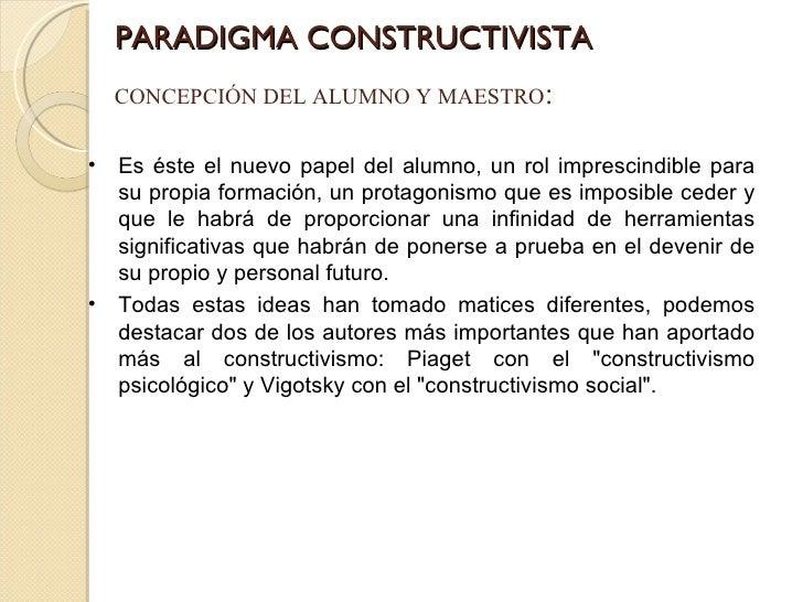 PARADIGMA CONSTRUCTIVISTA CONCEPCIÓN DEL ALUMNO Y MAESTRO : <ul><li>Es éste el nuevo papel del alumno, un rol imprescindib...