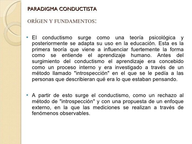 PARADIGMA CONDUCTISTA <ul><li>El conductismo surge como una teoría psicológica y posteriormente se adapta su uso en la edu...