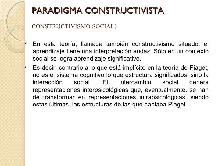 PARADIGMA CONSTRUCTIVISTA CONSTRUCTIVISMO SOCIAL : <ul><li>En esta teoría, llamada también constructivismo situado, el apr...
