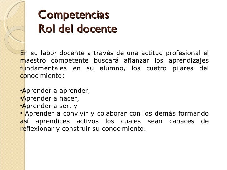 Competencias Rol del docente <ul><li>En su labor docente a través de una actitud profesional el maestro competente buscará...