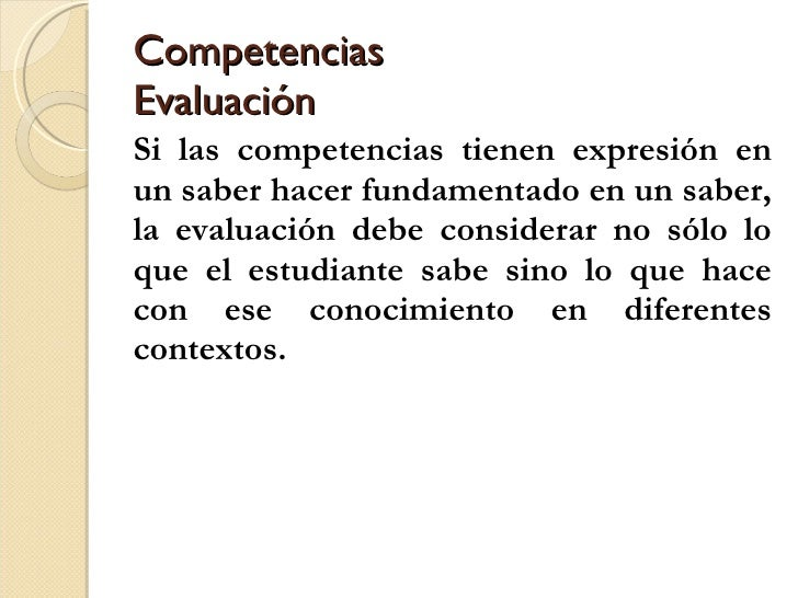 Competencias Evaluación <ul><li>Si las competencias tienen expresión en un saber hacer fundamentado en un saber, la evalua...