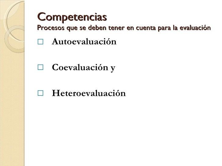 Competencias Procesos que se deben tener en cuenta para la evaluación <ul><li>Autoevaluación </li></ul><ul><li>Coevaluació...
