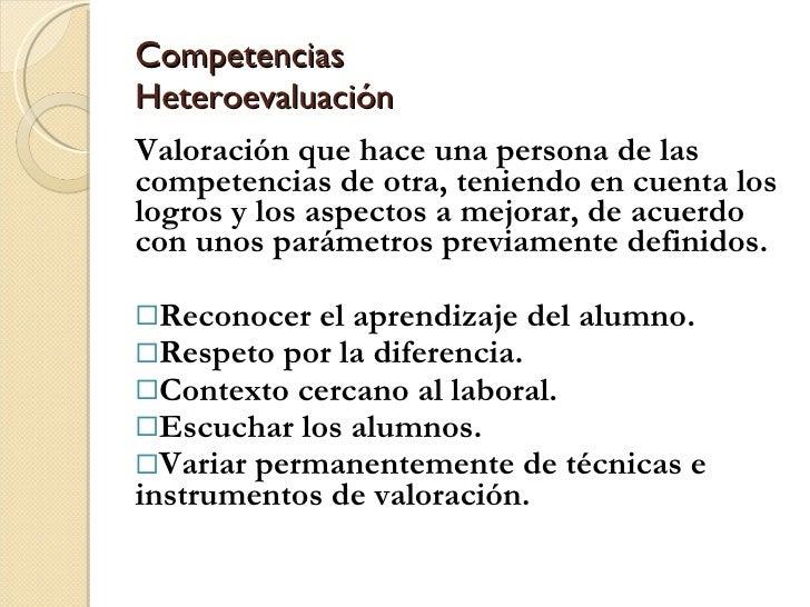 Competencias Heteroevaluación <ul><li>Valoración que hace una persona de las competencias de otra, teniendo en cuenta los ...
