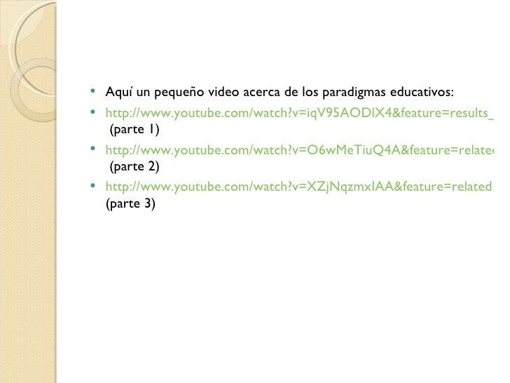 <ul><li>Aquí un pequeño video acerca de los paradigmas educativos: </li></ul><ul><li>http://www.youtube.com/watch?v=iqV95A...