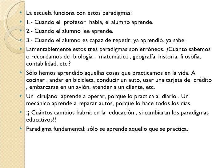 <ul><li>La escuela funciona con estos paradigmas: </li></ul><ul><li>1.- Cuando el profesor habla, el alumno aprende. </l...