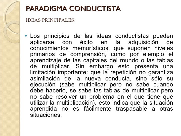 PARADIGMA CONDUCTISTA <ul><li>Los principios de las ideas conductistas pueden aplicarse con éxito en la adquisición de con...