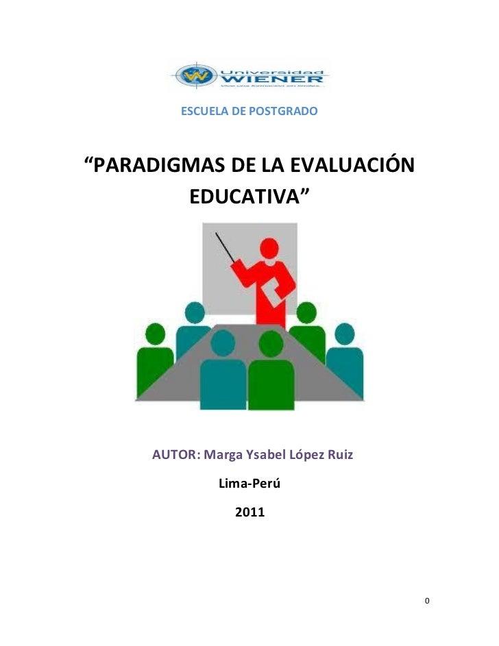 """ESCUELA DE POSTGRADO""""PARADIGMAS DE LA EVALUACIÓN        EDUCATIVA""""     AUTOR: Marga Ysabel López Ruiz              Lima-Pe..."""