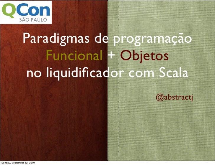 Paradigmas de programação                    Funcional + Objetos                 no liquidificador com Scala               ...