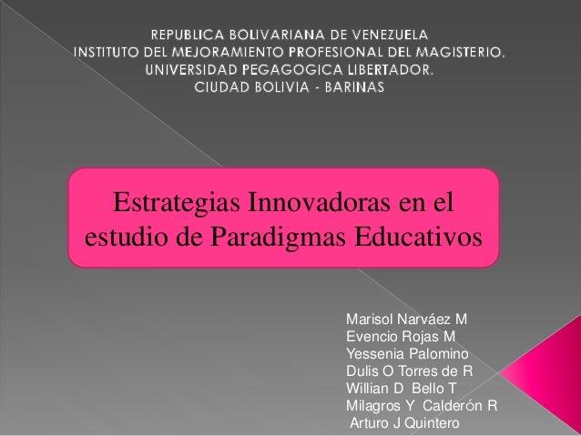 Estrategias Innovadoras en el  estudio de Paradigmas Educativos  Marisol Narváez M  Evencio Rojas M  Yessenia Palomino  Du...