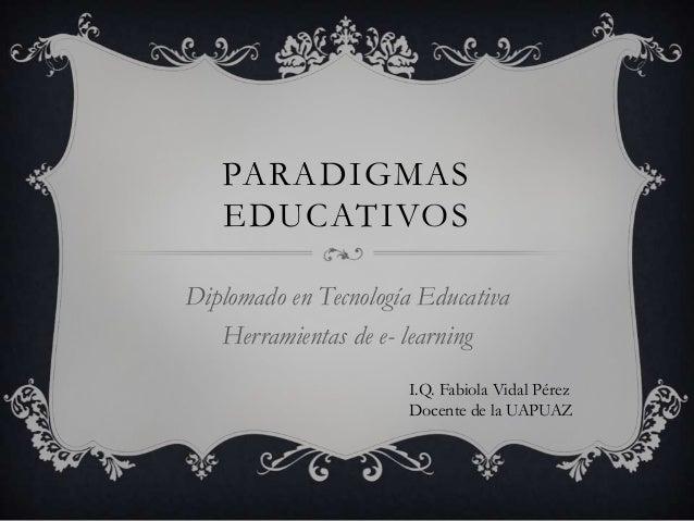 PARADIGMAS   EDUCATIVOSDiplomado en Tecnología Educativa   Herramientas de e- learning                      I.Q. Fabiola V...