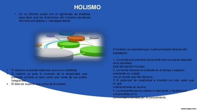 HOLISMO El paradigma mecanicista privilegia la individualidad, la lucha, lacompetición. El paradigma holístico prefiere ...