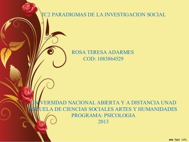 TC2 PARADIGMAS DE LA INVESTIGACION SOCIALROSA TERESA ADARMESCOD: 1083864529UNIVERSIDAD NACIONAL ABIERTA Y A DISTANCIA UNAD...