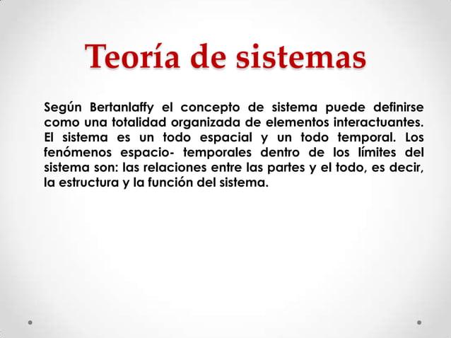 Teoría de sistemas Según Bertanlaffy el concepto de sistema puede definirse como una totalidad organizada de elementos int...
