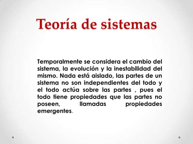 Teoría de sistemas Temporalmente se considera el cambio del sistema, la evolución y la inestabilidad del mismo. Nada está ...
