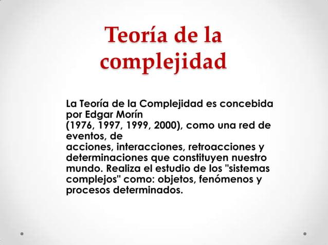 Teoría de la complejidad La Teoría de la Complejidad es concebida por Edgar Morín (1976, 1997, 1999, 2000), como una red d...
