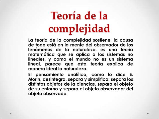 Teoría de la complejidad La teoría de la complejidad sostiene, la causa de todo está en la mente del observador de los fen...