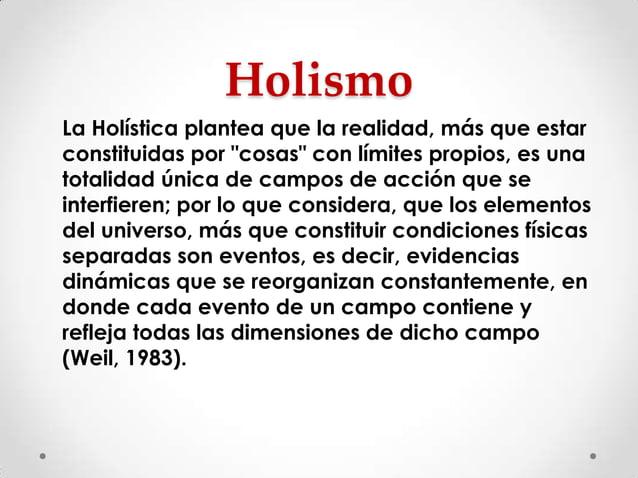 """Holismo La Holística plantea que la realidad, más que estar constituidas por """"cosas"""" con límites propios, es una totalidad..."""