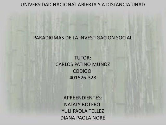 UNIVERSIDAD NACIONAL ABIERTA Y A DISTANCIA UNAD  PARADIGMAS DE LA INVESTIGACION SOCIAL  TUTOR: CARLOS PATIÑO MUÑOZ CODIGO:...