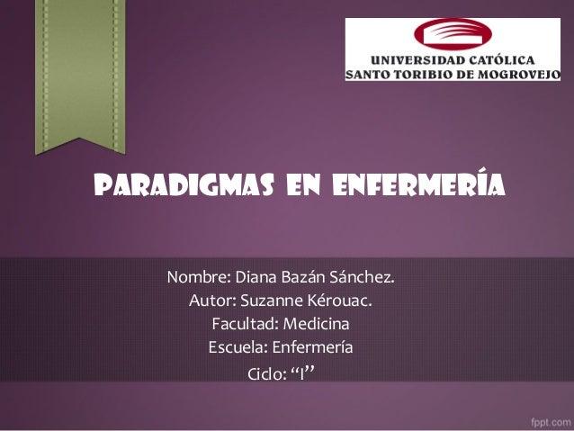 Paradigmas en enfermería Nombre: Diana Bazán Sánchez. Autor: Suzanne Kérouac. Facultad: Medicina Escuela: Enfermería Ciclo...