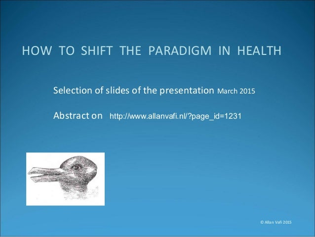 HOW TO SHIFT THE PARADIGM IN HEALTH Selection of slides of the presentation March 2015 Abstract on http://www.allanvafi.nl...