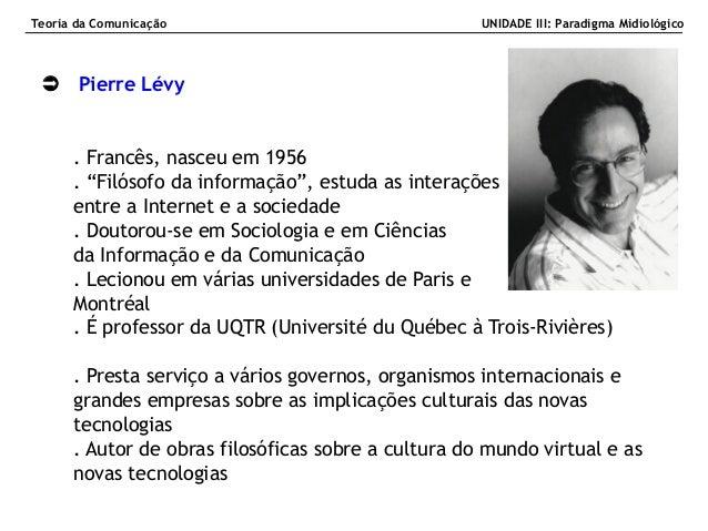 """ Pierre Lévy . Francês, nasceu em 1956 . """"Filósofo da informação"""", estuda as interações entre a Internet e a sociedade . ..."""