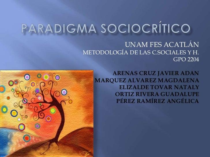 PARADIGMA SOCIOCRÍTICO<br />UNAM FES ACATLÁN<br />METODOLOGÍA DE LAS C.SOCIALES Y H.<br />GPO 2204<br />ARENAS CRUZ JAVIER...
