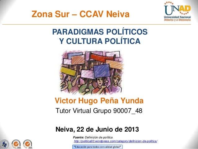 """""""Educación para todos con calidad global""""Zona Sur – CCAV NeivaPARADIGMAS POLÍTICOSY CULTURA POLÍTICANeiva, 22 de Junio de ..."""