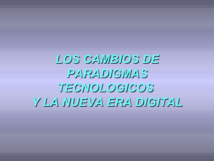 LOS CAMBIOS DE PARADIGMAS TECNOLOGICOS  Y LA NUEVA ERA DIGITAL