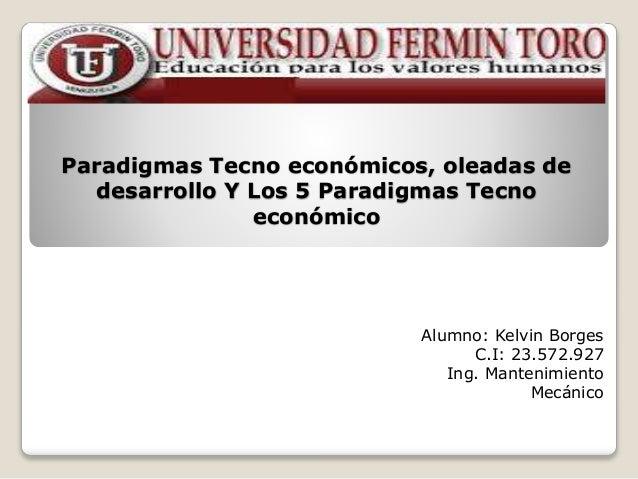 Paradigmas Tecno económicos, oleadas de  desarrollo Y Los 5 Paradigmas Tecno  económico  Alumno: Kelvin Borges  C.I: 23.57...