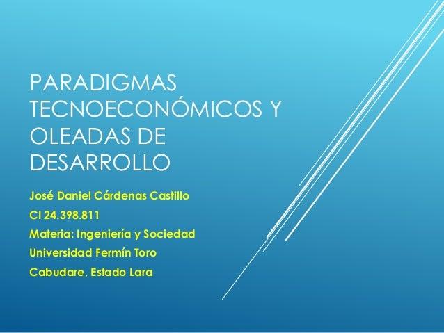 PARADIGMAS TECNOECONÓMICOS Y OLEADAS DE DESARROLLO José Daniel Cárdenas Castillo CI 24.398.811 Materia: Ingeniería y Socie...