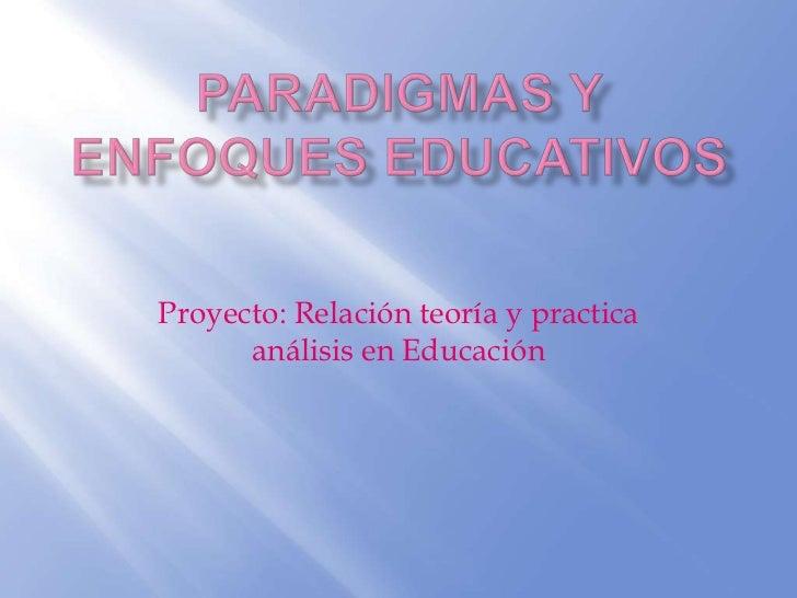 Paradigmas y enfoques educativos<br />Proyecto: Relación teoría y practica análisis en Educación <br />