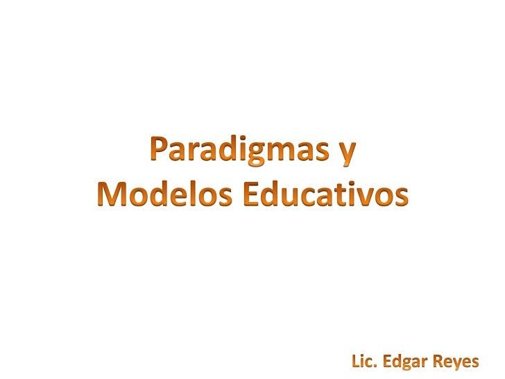Paradigmas y <br />Modelos Educativos<br />Lic. Edgar Reyes<br />