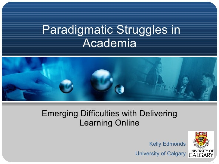 Paradigmatic Struggles in Academia  Emerging Difficulties with Delivering Learning Online Kelly Edmonds University of Calg...
