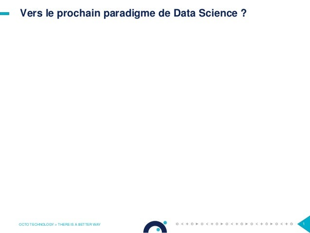 Vers le prochain paradigme de Data Science ? OCTO TECHNOLOGY > THERE IS A BETTER WAY 1