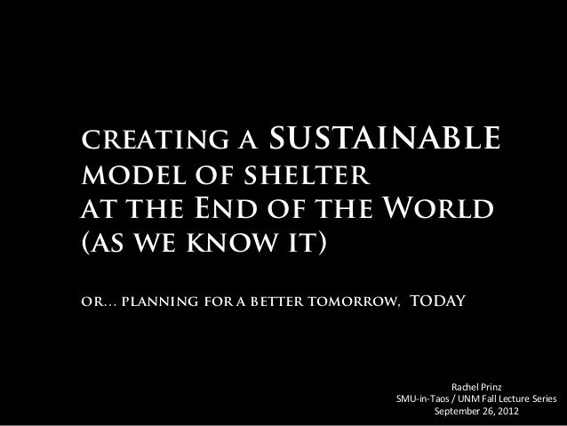 creating a sustainable model of shelter at the End of the World (as we know it) or… planning for a better tomorrow, TODAY ...