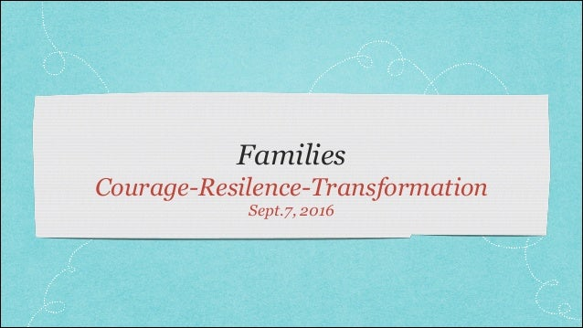 Families Courage-Resilence-Transformation Sept.7, 2016