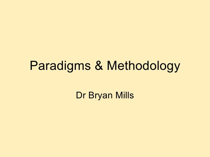 Paradigms & Methodology Dr Bryan Mills