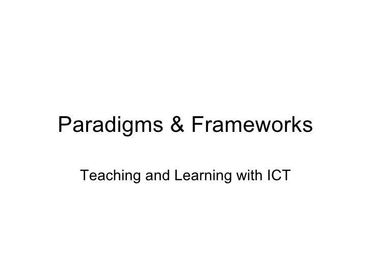 Paradigms & Frameworks Teaching and Learning with ICT
