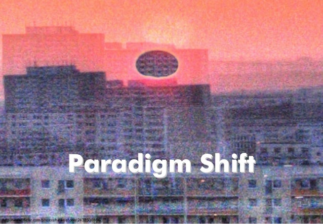 Paradigm ShiftParadigm Shift http://www.flickr.com/photos/hinkelstone/2432500384/