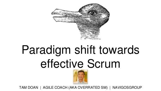 Paradigm shift towards effective Scrum TAM DOAN | AGILE COACH (AKA OVERRATED SM) | NAVIGOSGROUP