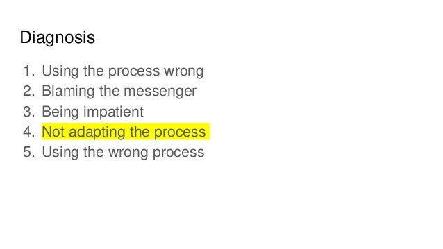 Diagnosis 1. Using the process wrong 2. Blaming the messenger 3. Being impatient 4. Not adapting the process 5. Using the ...