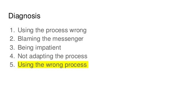 What to do if Scrum doesn't <appear to> work: Using the process wrong Use it right Diagnosis Action Blaming the messenger ...