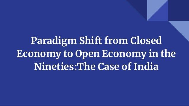 Paradigm Shift from Closed Economy to Open Economy in the Nineties:The Case of India