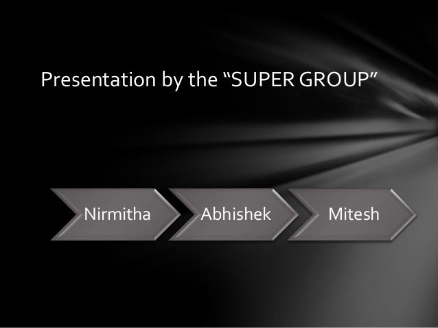 "Presentation by the ""SUPER GROUP""    Nirmitha   Abhishek     Mitesh"