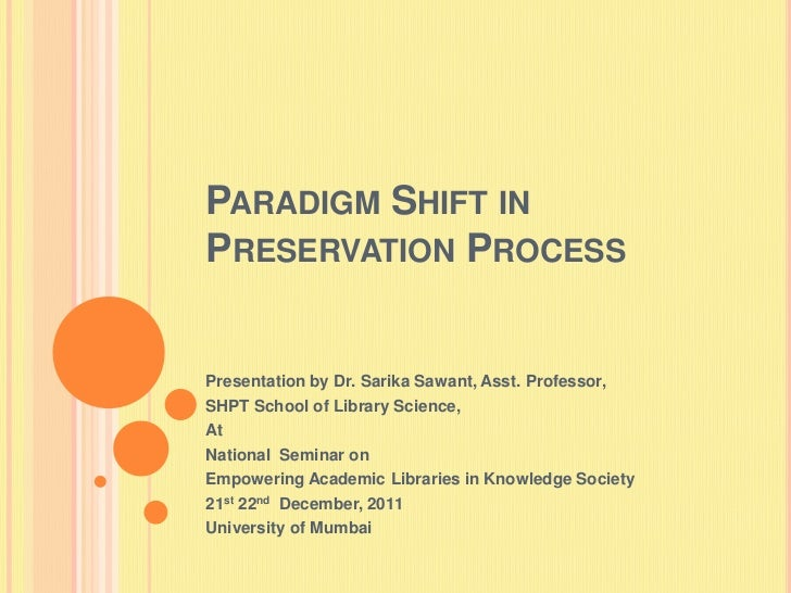 PARADIGM SHIFT INPRESERVATION PROCESSPresentation by Dr. Sarika Sawant, Asst. Professor,SHPT School of Library Science,AtN...