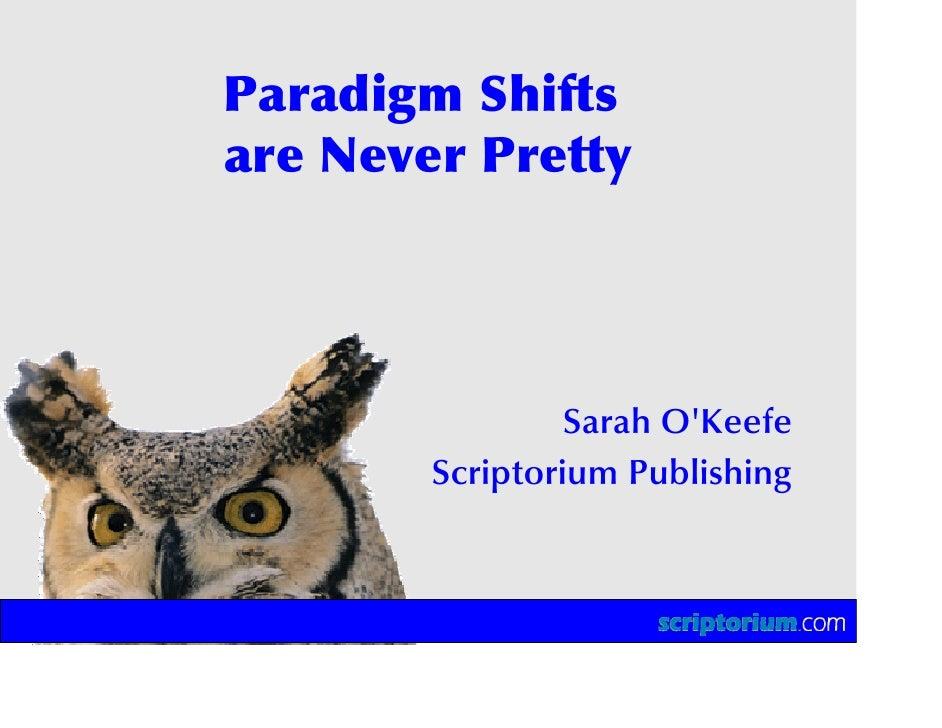 Paradigm Shifts are Never Pretty                      Sarah O'Keefe         Scriptorium Publishing