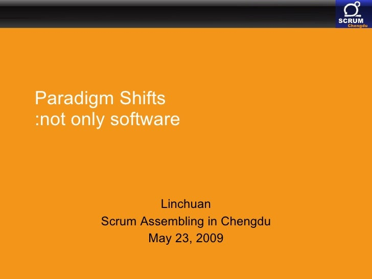 Paradigm Shifts :not only software Linchuan Scrum Assembling in Chengdu May 23, 2009